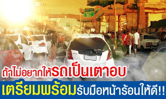 ถ้าไม่อยากให้รถเป็นเตาอบ เตรียมพร้อมรับมือหน้าร้อนให้ดี!!!