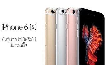 ไขคำตอบ iPhone 6s และ iPhone 6s Plus ยังคุ้มค่าน่าซื้อใช้อยู่หรือไม่ในตอนนี้?