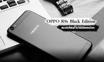 แมนอย่างมีสไตล์! OPPO R9s Black Edition สมาร์ทโฟนที่ไม่ได้มีดีแค่หน้าตา